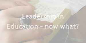 Leadership in Education - now what-